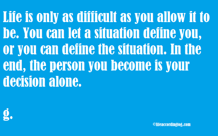 life is only as difficult as...